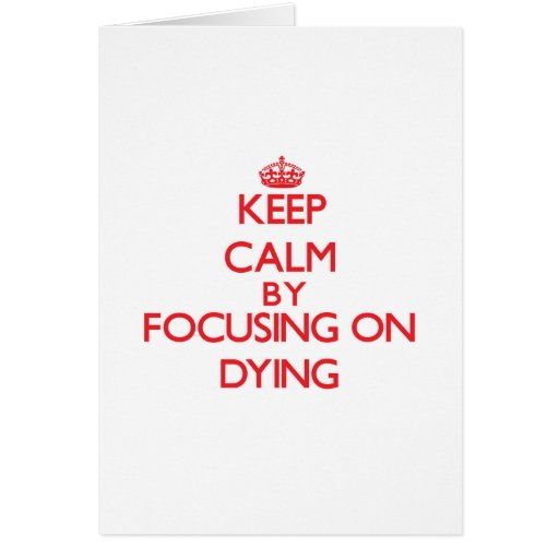 Keep Calm by focusing on Dying Cards