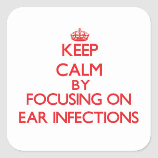 Keep Calm by focusing on EAR INFECTIONS Square Sticker