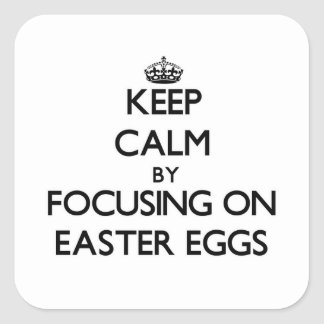 Keep Calm by focusing on EASTER EGGS Square Sticker