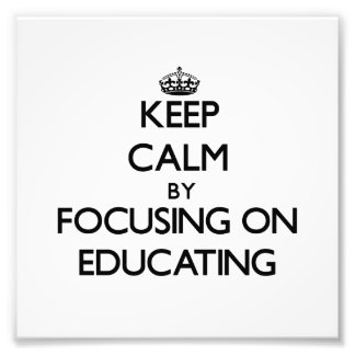 Keep Calm by focusing on Educating Art Photo