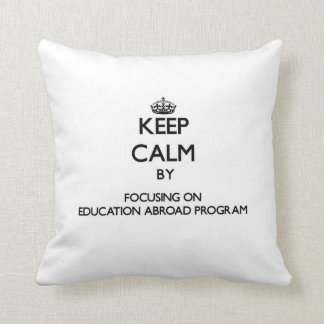 Keep calm by focusing on Education Abroad Program Pillows