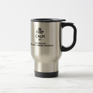 Keep calm by focusing on Education Abroad Program Coffee Mug