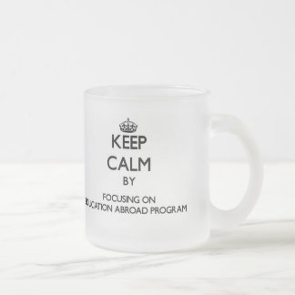 Keep calm by focusing on Education Abroad Program Mugs