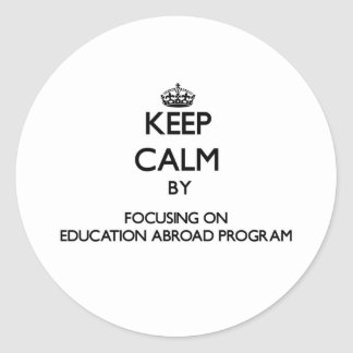 Keep calm by focusing on Education Abroad Program Stickers