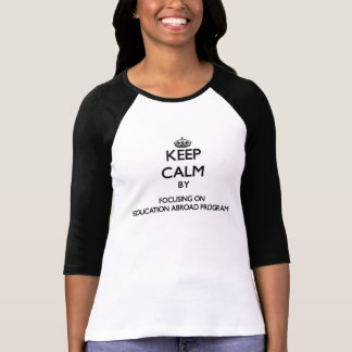 Keep calm by focusing on Education Abroad Program T Shirt
