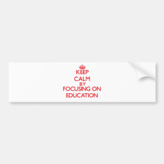 Keep Calm by focusing on EDUCATION Bumper Stickers