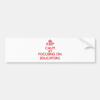 Keep Calm by focusing on Educators Bumper Stickers