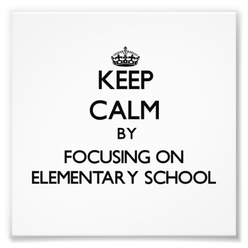 Keep Calm by focusing on ELEMENTARY SCHOOL Art Photo
