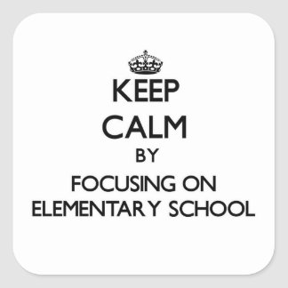 Keep Calm by focusing on ELEMENTARY SCHOOL Square Stickers