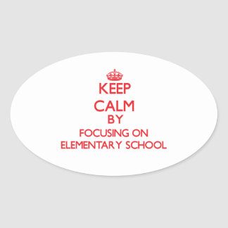 Keep Calm by focusing on ELEMENTARY SCHOOL Oval Stickers