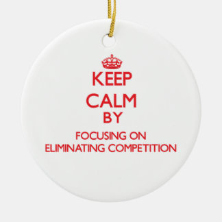 Keep Calm by focusing on ELIMINATING COMPETITION Ornaments