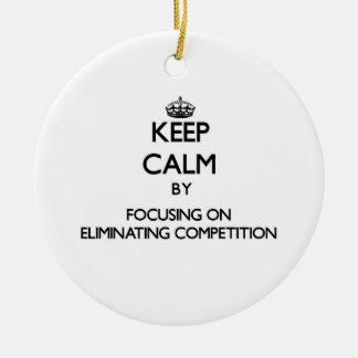 Keep Calm by focusing on ELIMINATING COMPETITION Christmas Ornament