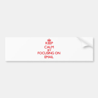 Keep Calm by focusing on EMAIL Bumper Sticker