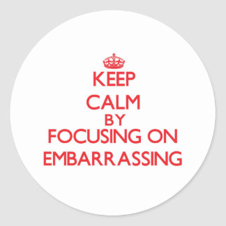 Keep Calm by focusing on EMBARRASSING Round Sticker