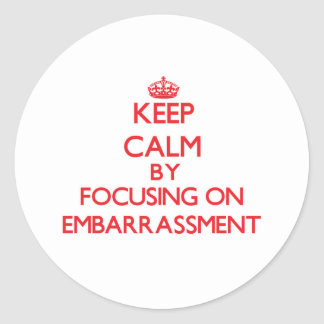 Keep Calm by focusing on EMBARRASSMENT Round Stickers