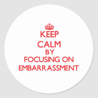 Keep Calm by focusing on EMBARRASSMENT Round Sticker