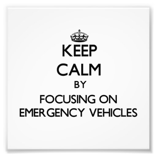 Keep Calm by focusing on EMERGENCY VEHICLES Photograph