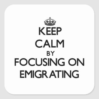 Keep Calm by focusing on EMIGRATING Square Sticker