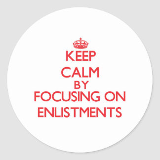 Keep Calm by focusing on ENLISTMENTS Round Stickers