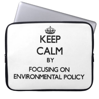 Keep calm by focusing on Environmental Policy Computer Sleeves