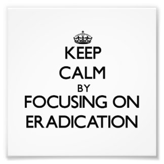 Keep Calm by focusing on ERADICATION Art Photo
