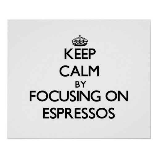 Keep Calm by focusing on ESPRESSOS Posters