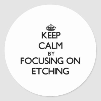 Keep Calm by focusing on ETCHING Round Stickers