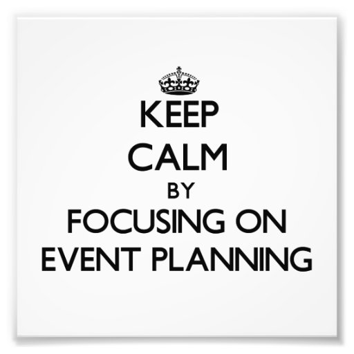 Keep Calm by focusing on EVENT PLANNING Art Photo
