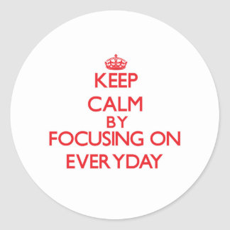 Keep Calm by focusing on EVERYDAY Round Stickers