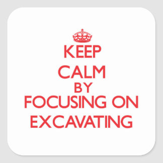 Keep Calm by focusing on EXCAVATING Square Sticker