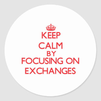 Keep Calm by focusing on EXCHANGES Round Stickers