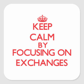 Keep Calm by focusing on EXCHANGES Square Sticker