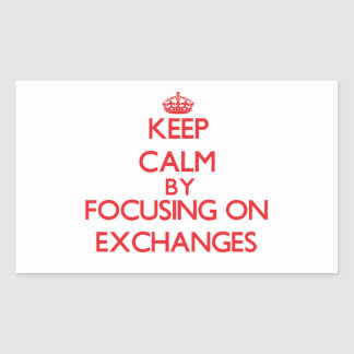 Keep Calm by focusing on EXCHANGES Rectangular Stickers