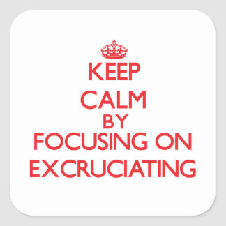 Keep Calm by focusing on EXCRUCIATING Square Sticker