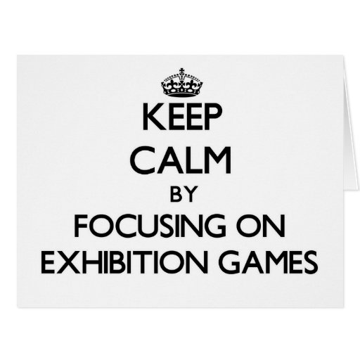 Keep Calm by focusing on EXHIBITION GAMES Card
