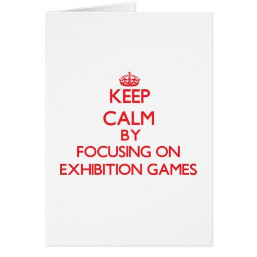 Keep Calm by focusing on EXHIBITION GAMES Greeting Cards