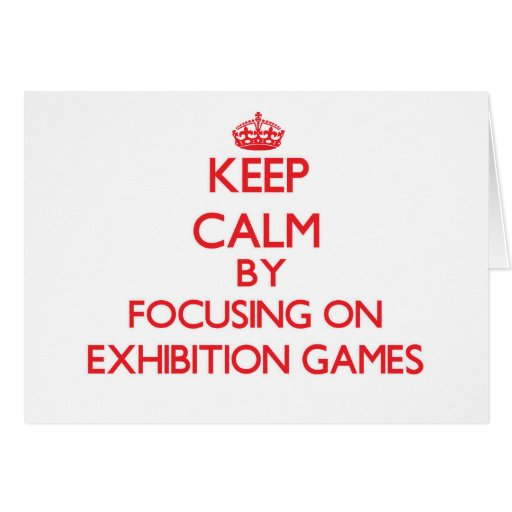 Keep Calm by focusing on EXHIBITION GAMES Greeting Card