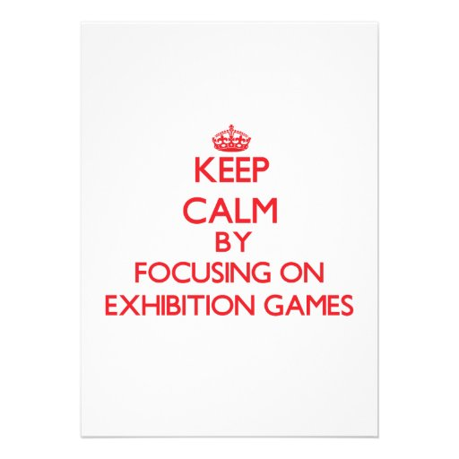 Keep Calm by focusing on EXHIBITION GAMES Personalized Invite
