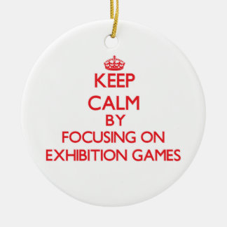 Keep Calm by focusing on EXHIBITION GAMES Ornament