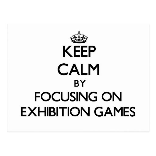 Keep Calm by focusing on EXHIBITION GAMES Post Card