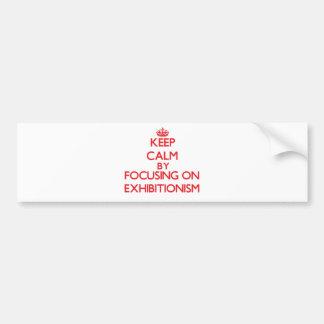 Keep Calm by focusing on EXHIBITIONISM Bumper Sticker