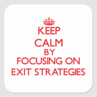 Keep Calm by focusing on EXIT STRATEGIES Square Sticker
