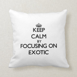 Keep Calm by focusing on EXOTIC Pillow