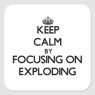 Keep Calm by focusing on EXPLODING Square Sticker