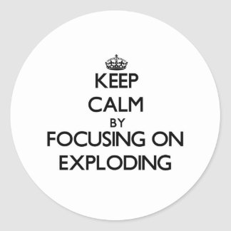 Keep Calm by focusing on EXPLODING Round Sticker