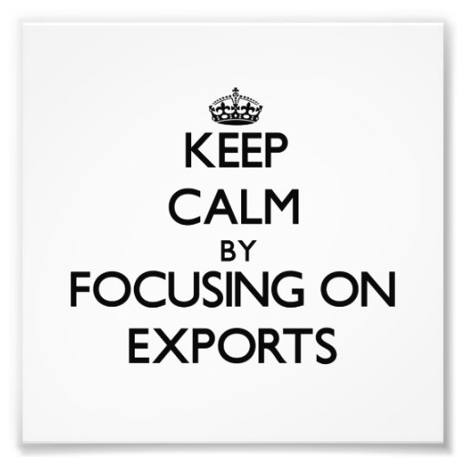 Keep Calm by focusing on EXPORTS Photo Art