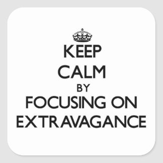 Keep Calm by focusing on EXTRAVAGANCE Square Sticker