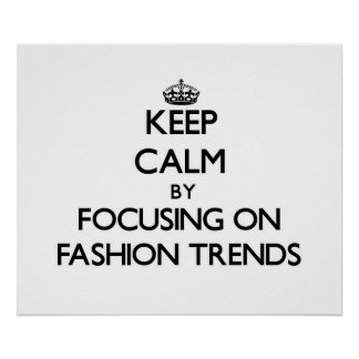 Keep Calm by focusing on Fashion Trends Posters