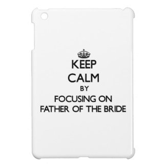 Keep Calm by focusing on Father Of The Bride iPad Mini Cover