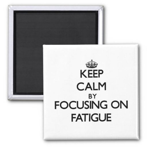 Keep Calm by focusing on Fatigue Refrigerator Magnet